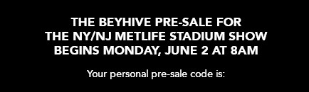 The Beyhive pre-sale for the NY/NJ Metlife Stadium show begins Monday, June 2 at 8AM - your personal presale code is: