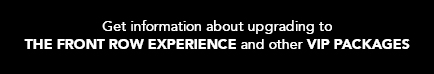 Get information about upgrading to THE FRONT ROW EXPERIENCE and other VIP PACKAGES