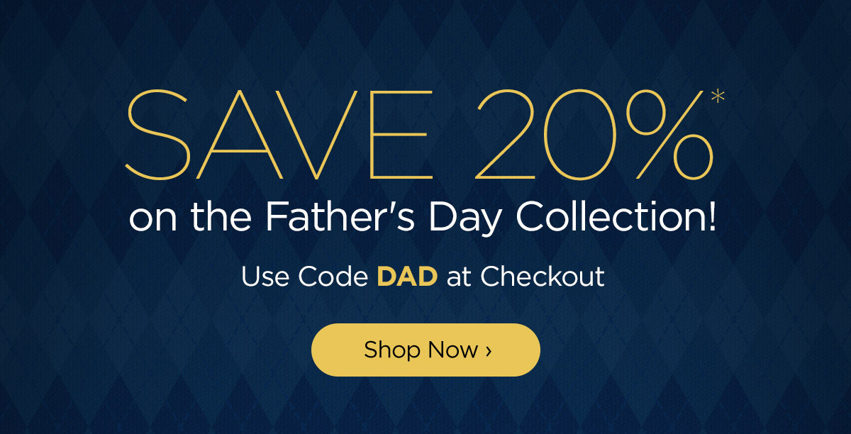 Shop the Fathers Day Collection and Save 20%
