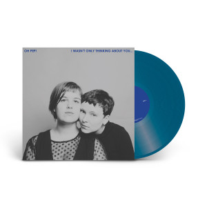 Oh Pep!  - I Wasn't Only Thinking About You… Blue Vinyl