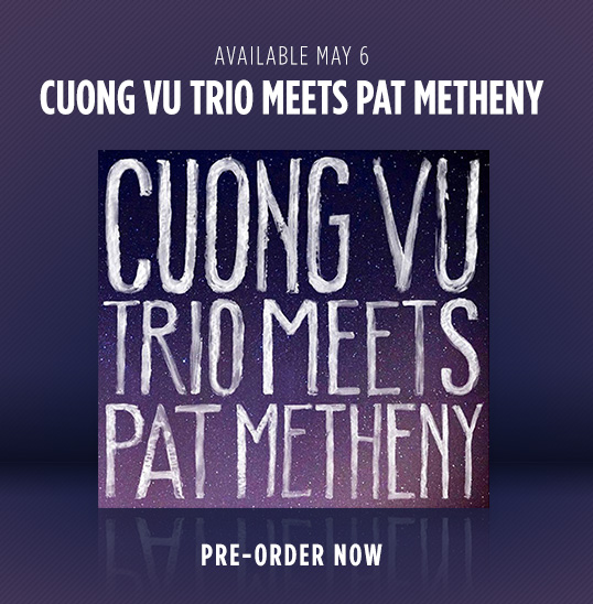 Cuong Vu Trio Meets Pat Metheny - Pre-Order Your Autographed Copy Now!