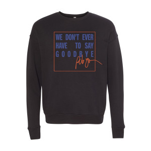 We Don't Ever Have To Say Goodbye (Idols) Sweatshirt