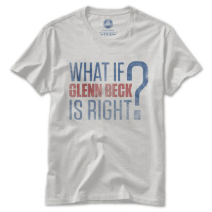 What if Glenn Beck is Right T-Shirt