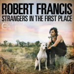 Robert Francis - Strangers In The First Place CD