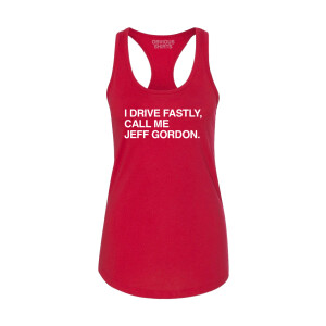 I Drive Fastly, Call Me Jeff Gordon Obvious Shirts Ladies Tank Top