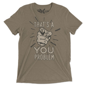 That's a You Problem T-Shirt