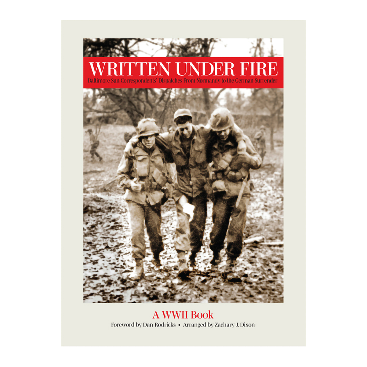 Written Under Fire: Baltimore Sun Correspondents Dispatches From Normandy to the German Surrender