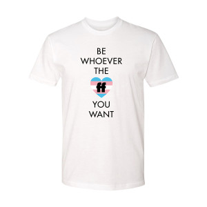 Be Whoever the FF T-Shirt Trans Pride
