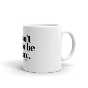 It Doesn't Have To Be This Way Coffee Mug