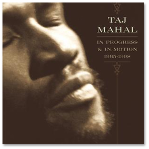 Taj Mahal - In Progress & In Motion (1965 - 1998)
